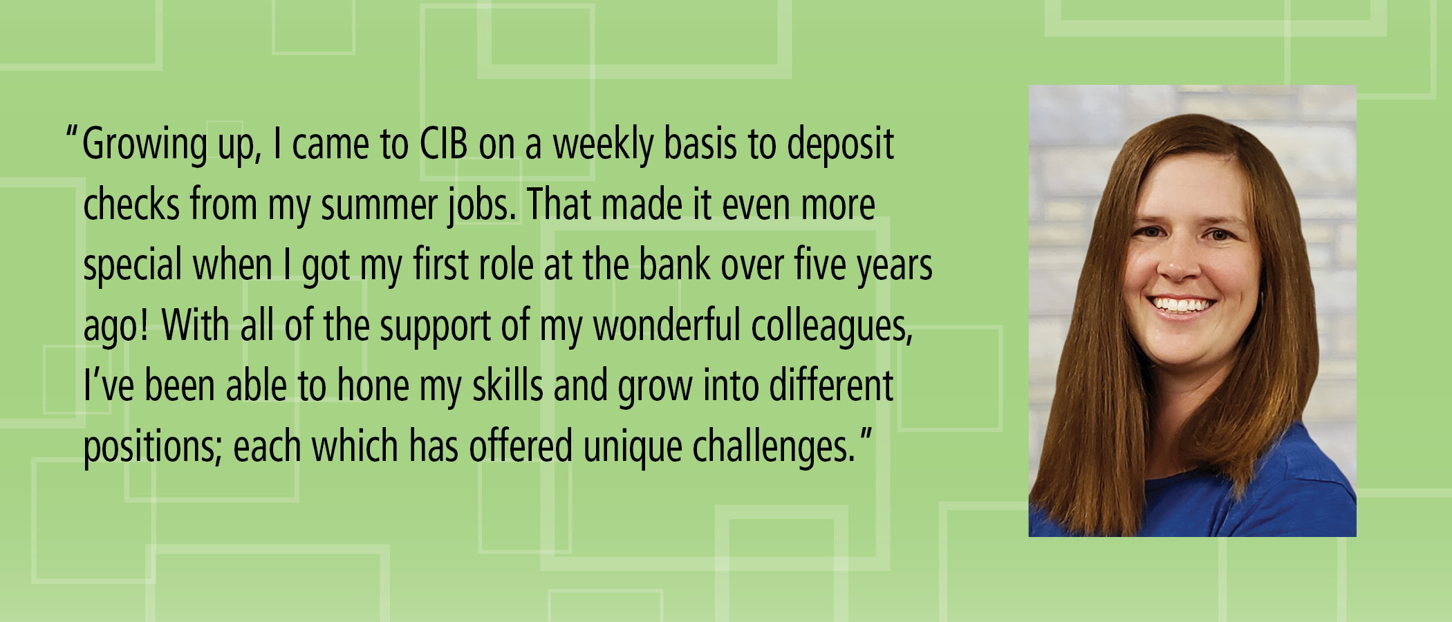 Growing up, I came to CIB on a weekly basis to deposit checks from my summer jobs. That made it even more special when I got my first role at the bank over five years ago! With all of the support of my wonderful colleagues, I?ve been able to hone my skills and grow into different positions; each which has offered unique challenges.
