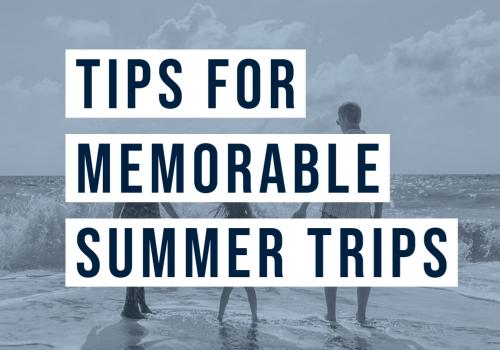Tips For Memorable Summer Trips