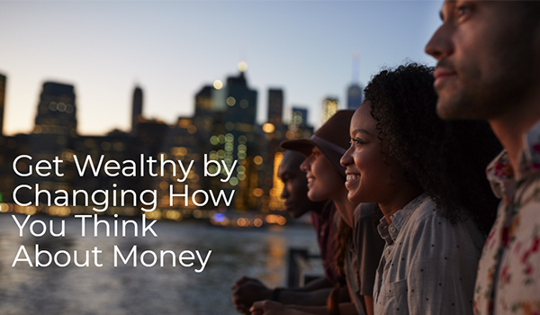Get wealthy by changing how you think about money