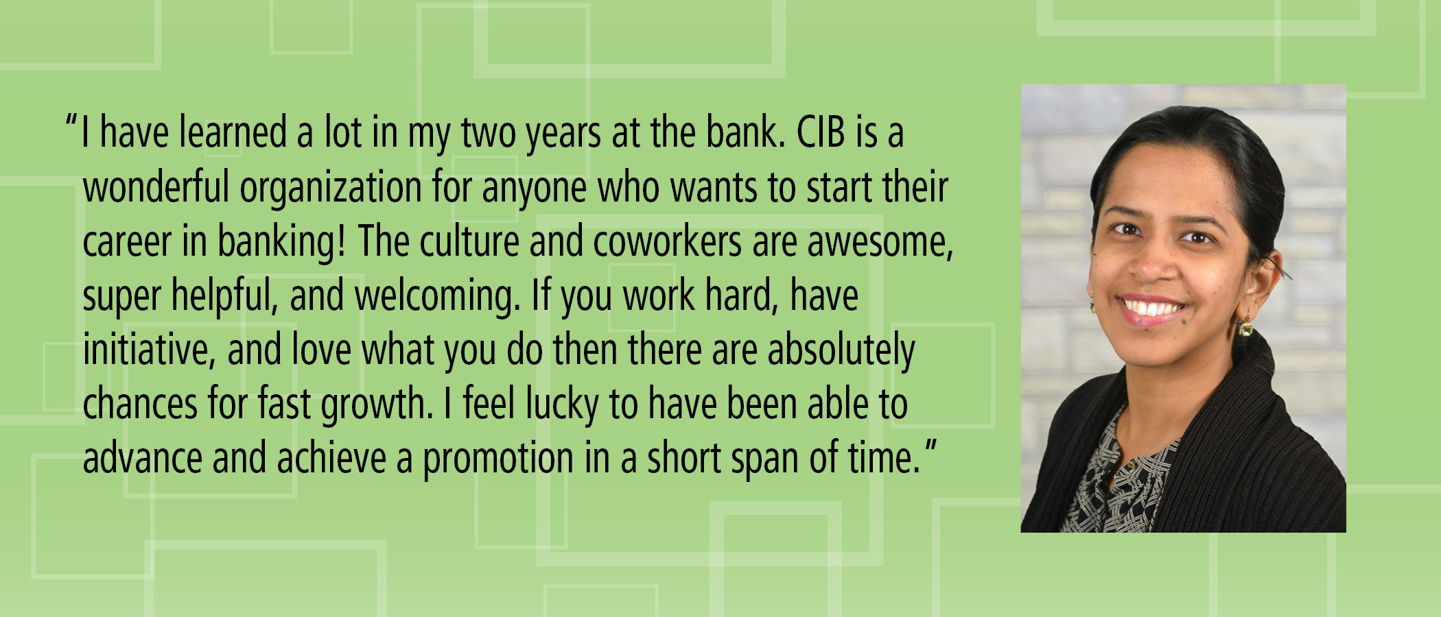 I have learned a lot in my two years at the bank. CIB is a wonderful organization for anyone who wants to start their career in banking! The culture and coworkers are awesome, super helpful, and welcoming. If you work hard, have initiative, and love what you do then there are absolutely chances for fast growth. I feel lucky to have been able to advance and achieve a promotion in a short span of time.