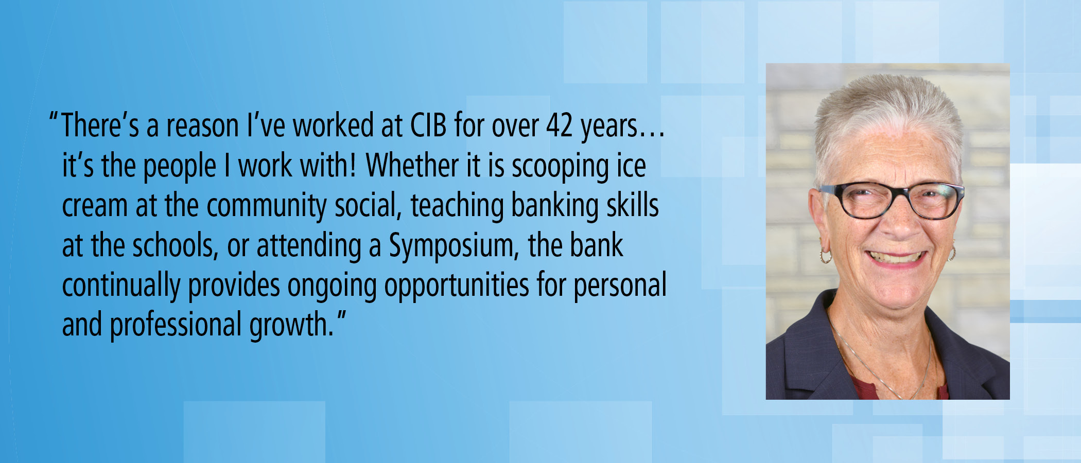 There's a reason I've worked at CIB for over 42 years, It's the people I work with. Whether it is scooping ice cream at the community social, teaching banking skills at the schools, or attending a Symposium, the bank continually provides ongoing opportunities for personal and professional growth.