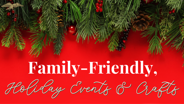 Family-Friendly. Holiday Events and Crafts