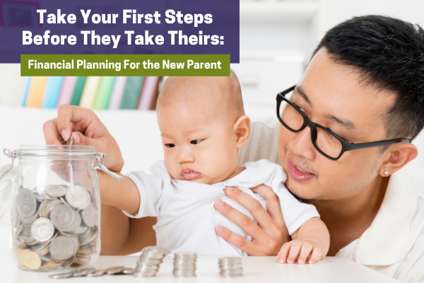 Take Your First Steps Before They Take Theirs: Financial Planning For the New Parent